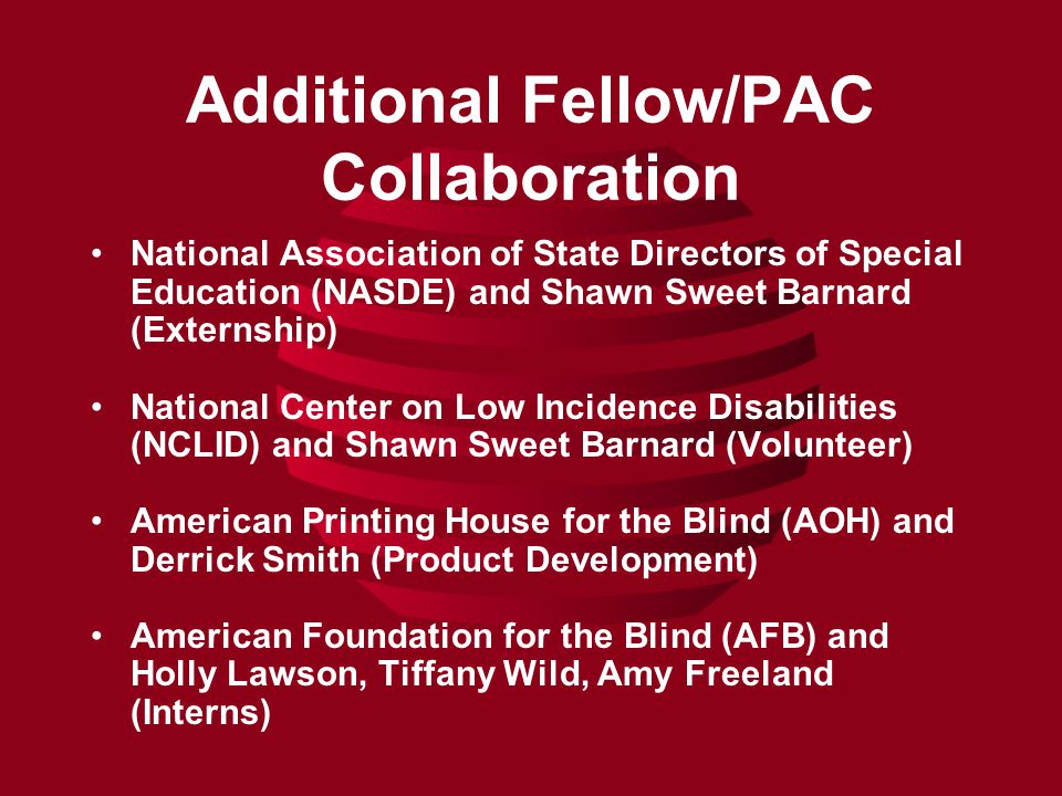 Additional Fellow/PAC Collaboration National Association of State Directors of Special Education (NASDE) and Shawn Sweet Barnard (Externship) National Center on Low Incidence Disabilities (NCLID) and Shawn Sweet Barnard (Volunteer) American Printing House for the Blind (AOH) and Derrick Smith (Product Development) American Foundation for the Blind (AFB) and Holly Lawson, Tiffany Wild, Amy Freeland (Interns)