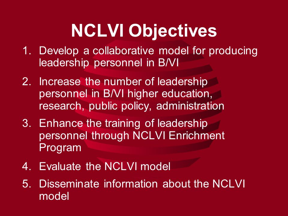 NCLVI Objectives 1.Develop a collaborative model for producing leadership personnel in B/VI 2.Increase the number of leadership personnel in B/VI higher education, research, public policy, administration 3.Enhance the training of leadership personnel through NCLVI Enrichment Program 4.Evaluate the NCLVI model 5.Disseminate information about the NCLVI model