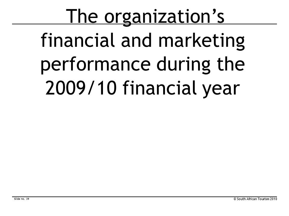 Slide no. 39 © South African Tourism 2010 Slide no. 39 © South African Tourism 2010 The organization's financial and marketing performance during the