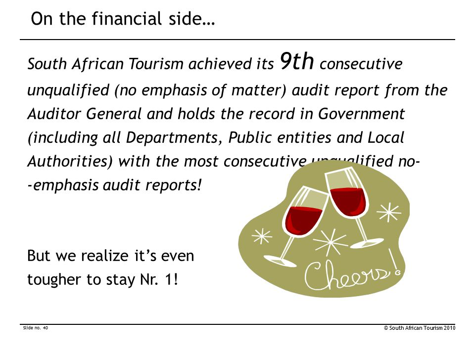 Slide no. 40 © South African Tourism 2010 Slide no. 40 © South African Tourism 2010 On the financial side… South African Tourism achieved its 9th cons