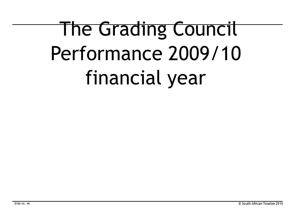 Slide no. 46 © South African Tourism 2010 Slide no. 46 © South African Tourism 2010 The Grading Council Performance 2009/10 financial year