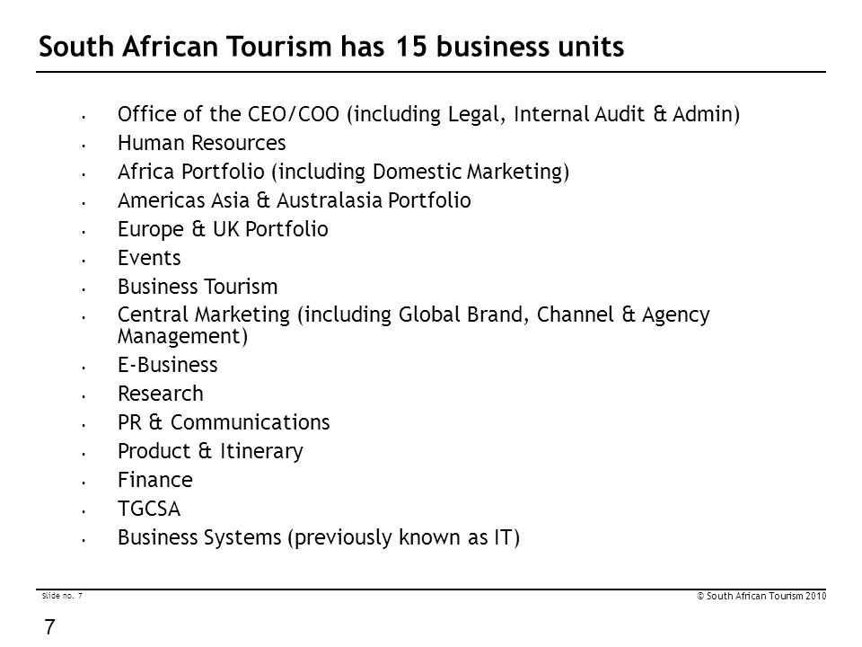 Slide no. 7 © South African Tourism 2010 7 South African Tourism has 15 business units Office of the CEO/COO (including Legal, Internal Audit & Admin)