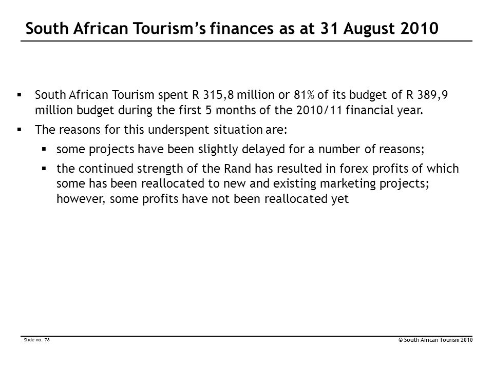 Slide no. 78 © South African Tourism 2010 Slide no. 78 © South African Tourism 2010  South African Tourism spent R 315,8 million or 81% of its budget