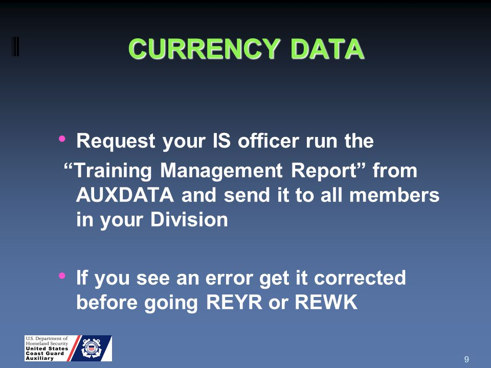 CURRENCY DATA Request your IS officer run the Training Management Report from AUXDATA and send it to all members in your Division If you see an error get it corrected before going REYR or REWK 9