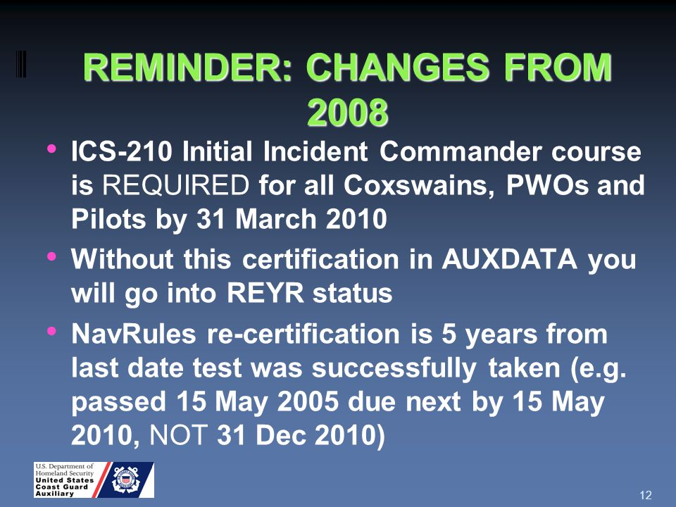 REMINDER: CHANGES FROM 2008 ICS-210 Initial Incident Commander course is REQUIRED for all Coxswains, PWOs and Pilots by 31 March 2010 Without this certification in AUXDATA you will go into REYR status NavRules re-certification is 5 years from last date test was successfully taken (e.g.