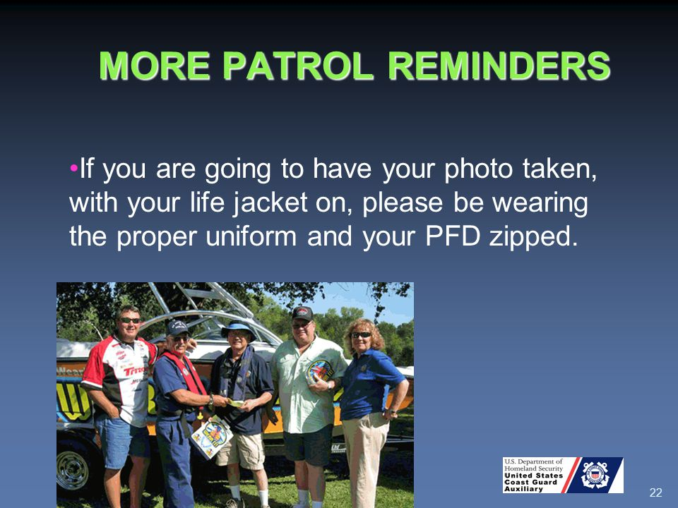 MORE PATROL REMINDERS 22 If you are going to have your photo taken, with your life jacket on, please be wearing the proper uniform and your PFD zipped.