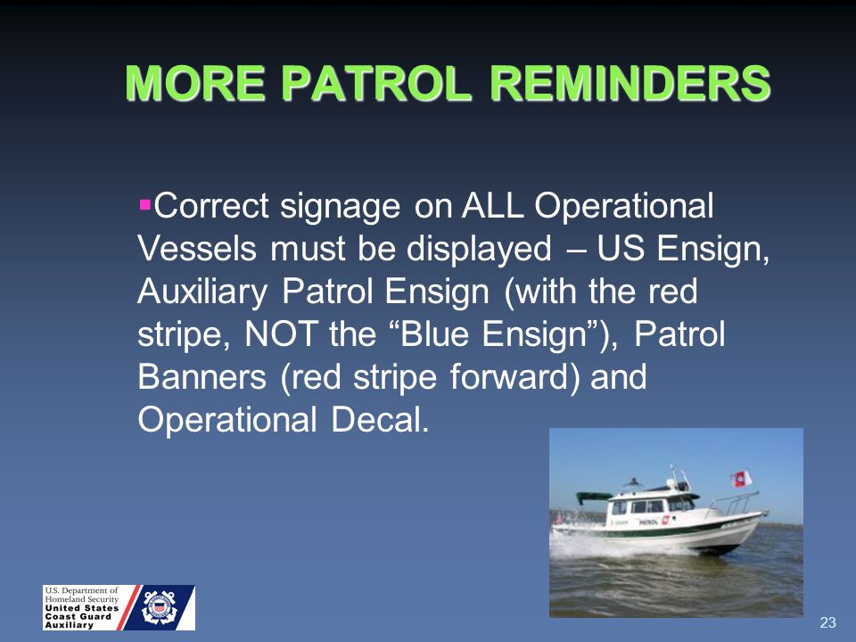 MORE PATROL REMINDERS 23  Correct signage on ALL Operational Vessels must be displayed – US Ensign, Auxiliary Patrol Ensign (with the red stripe, NOT the Blue Ensign ), Patrol Banners (red stripe forward) and Operational Decal.