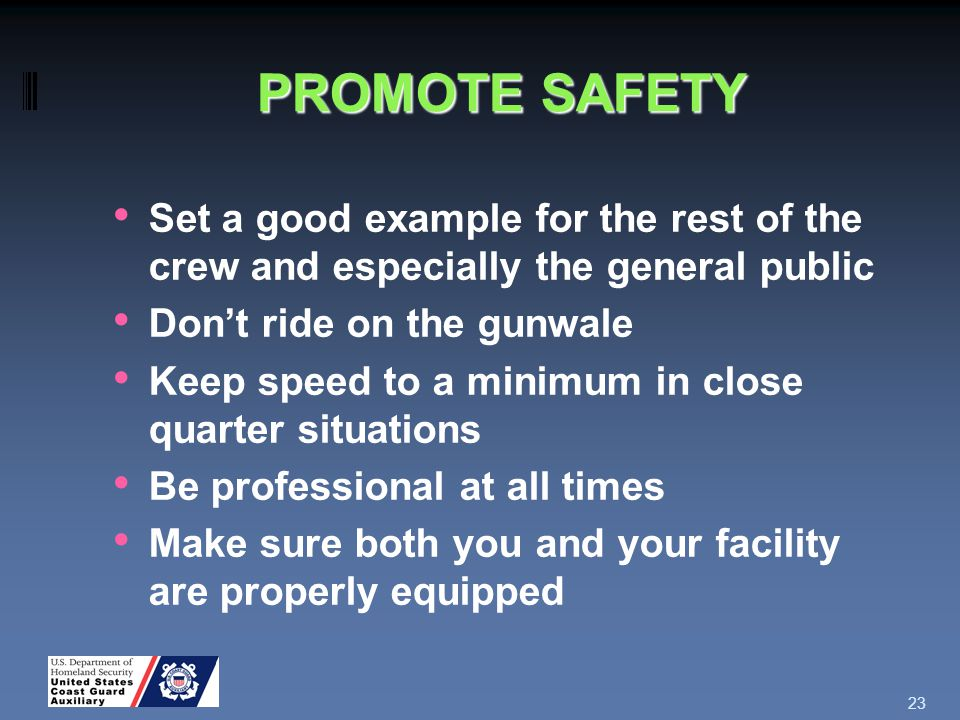 PROMOTE SAFETY Set a good example for the rest of the crew and especially the general public Don't ride on the gunwale Keep speed to a minimum in close quarter situations Be professional at all times Make sure both you and your facility are properly equipped 23