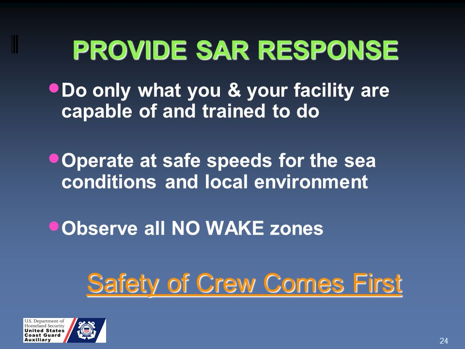 PROVIDE SAR RESPONSE Do only what you & your facility are capable of and trained to do Operate at safe speeds for the sea conditions and local environment Observe all NO WAKE zones Safety of Crew Comes First 24