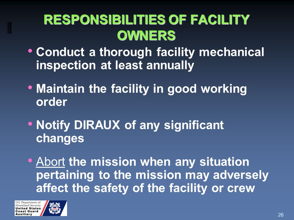 RESPONSIBILITIES OF FACILITY OWNERS Conduct a thorough facility mechanical inspection at least annually Maintain the facility in good working order Notify DIRAUX of any significant changes Abort the mission when any situation pertaining to the mission may adversely affect the safety of the facility or crew 26