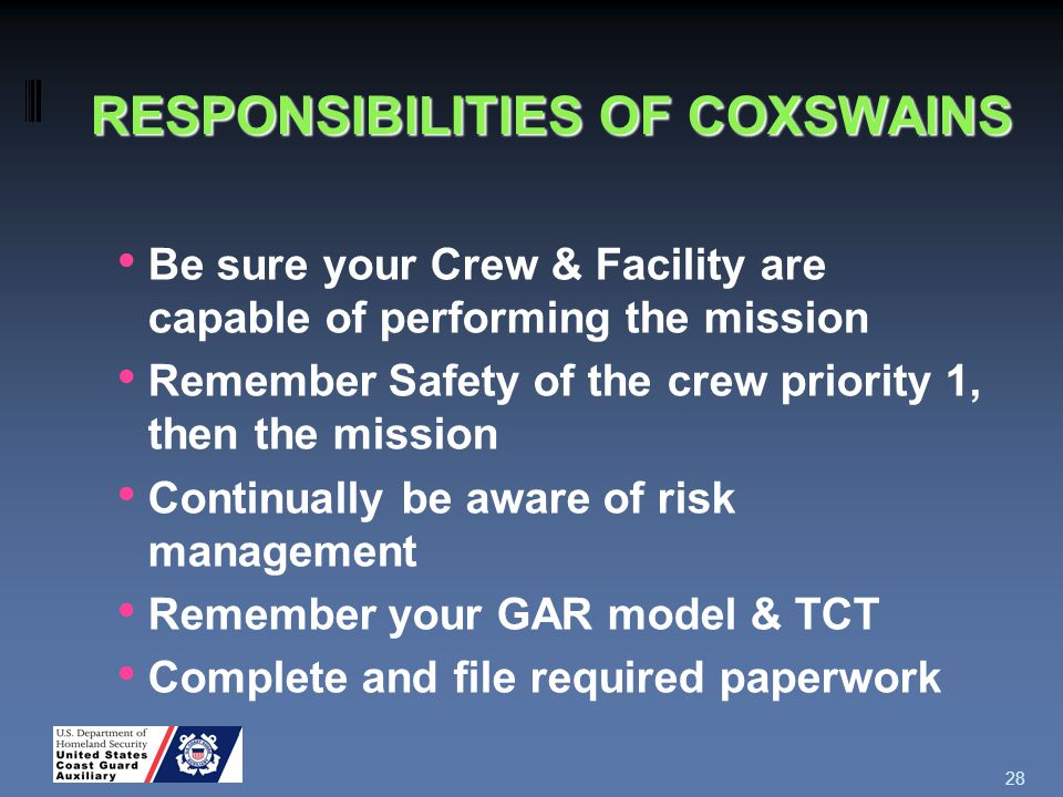 RESPONSIBILITIES OF COXSWAINS Be sure your Crew & Facility are capable of performing the mission Remember Safety of the crew priority 1, then the mission Continually be aware of risk management Remember your GAR model & TCT Complete and file required paperwork 28