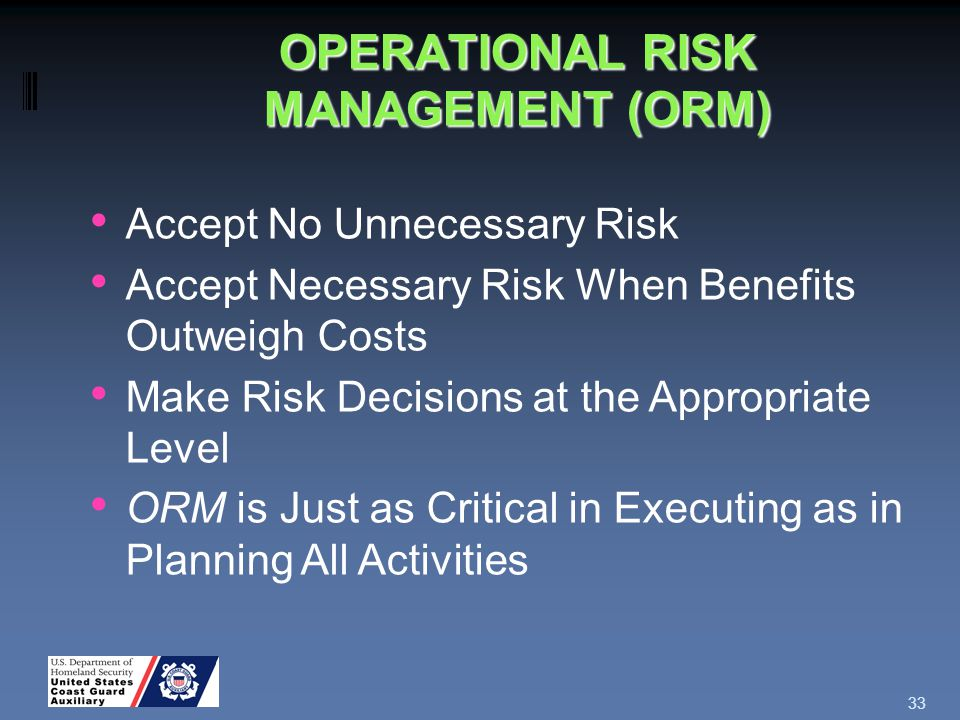 OPERATIONAL RISK MANAGEMENT (ORM) 33 Accept No Unnecessary Risk Accept Necessary Risk When Benefits Outweigh Costs Make Risk Decisions at the Appropriate Level ORM is Just as Critical in Executing as in Planning All Activities