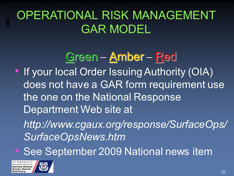 35 Green – Amber – Red If your local Order Issuing Authority (OIA) does not have a GAR form requirement use the one on the National Response Department Web site at http://www.cgaux.org/response/SurfaceOps/ SurfaceOpsNews.htm See September 2009 National news item OPERATIONAL RISK MANAGEMENT GAR MODEL