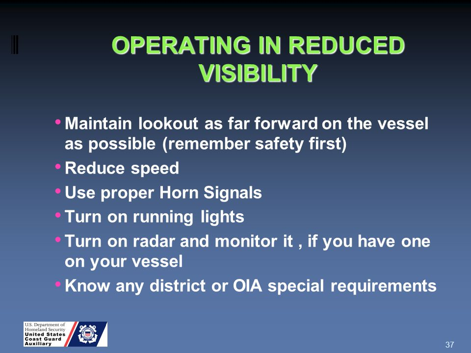 OPERATING IN REDUCED VISIBILITY Maintain lookout as far forward on the vessel as possible (remember safety first) Reduce speed Use proper Horn Signals Turn on running lights Turn on radar and monitor it, if you have one on your vessel Know any district or OIA special requirements 37