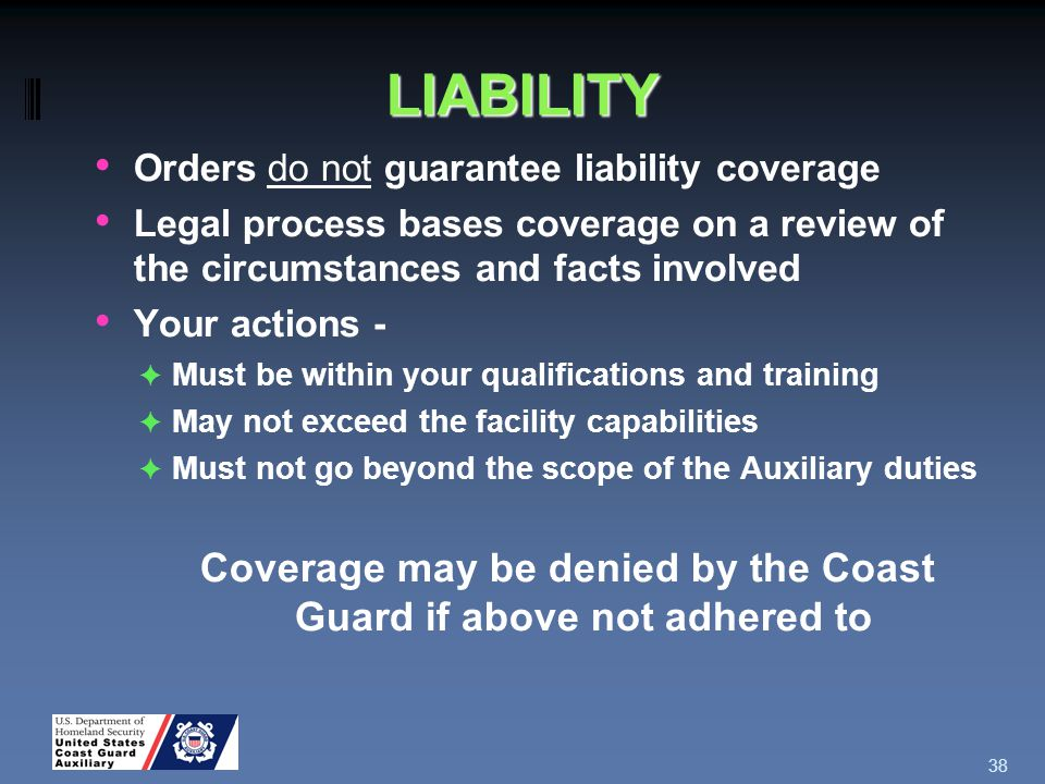 LIABILITY Orders do not guarantee liability coverage Legal process bases coverage on a review of the circumstances and facts involved Your actions - ✦ Must be within your qualifications and training ✦ May not exceed the facility capabilities ✦ Must not go beyond the scope of the Auxiliary duties Coverage may be denied by the Coast Guard if above not adhered to 38