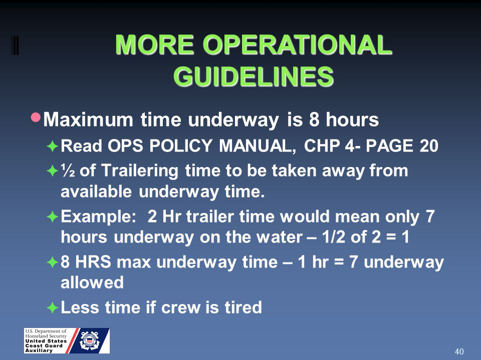 Maximum time underway is 8 hours ✦ Read OPS POLICY MANUAL, CHP 4- PAGE 20 ✦ ½ of Trailering time to be taken away from available underway time.