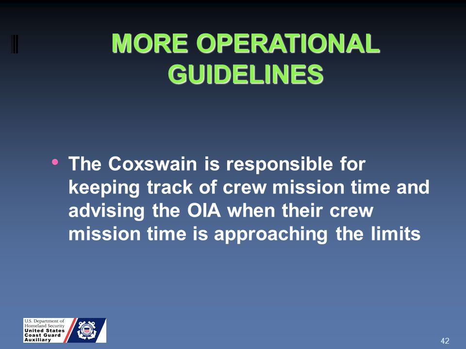 The Coxswain is responsible for keeping track of crew mission time and advising the OIA when their crew mission time is approaching the limits 42 MORE OPERATIONAL GUIDELINES