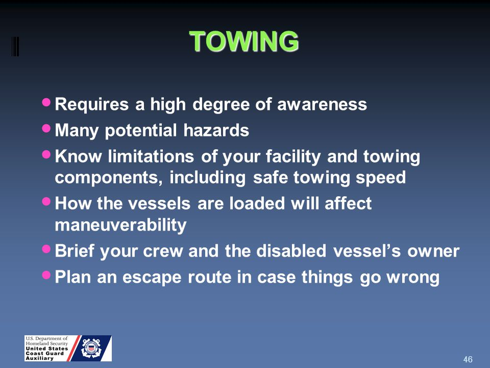TOWING Requires a high degree of awareness Many potential hazards Know limitations of your facility and towing components, including safe towing speed How the vessels are loaded will affect maneuverability Brief your crew and the disabled vessel's owner Plan an escape route in case things go wrong 46