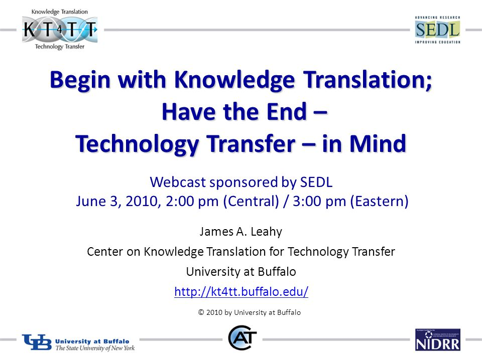 Begin with Knowledge Translation; Have the End – Technology Transfer – in Mind Begin with Knowledge Translation; Have the End – Technology Transfer – in Mind Webcast sponsored by SEDL June 3, 2010, 2:00 pm (Central) / 3:00 pm (Eastern) James A.