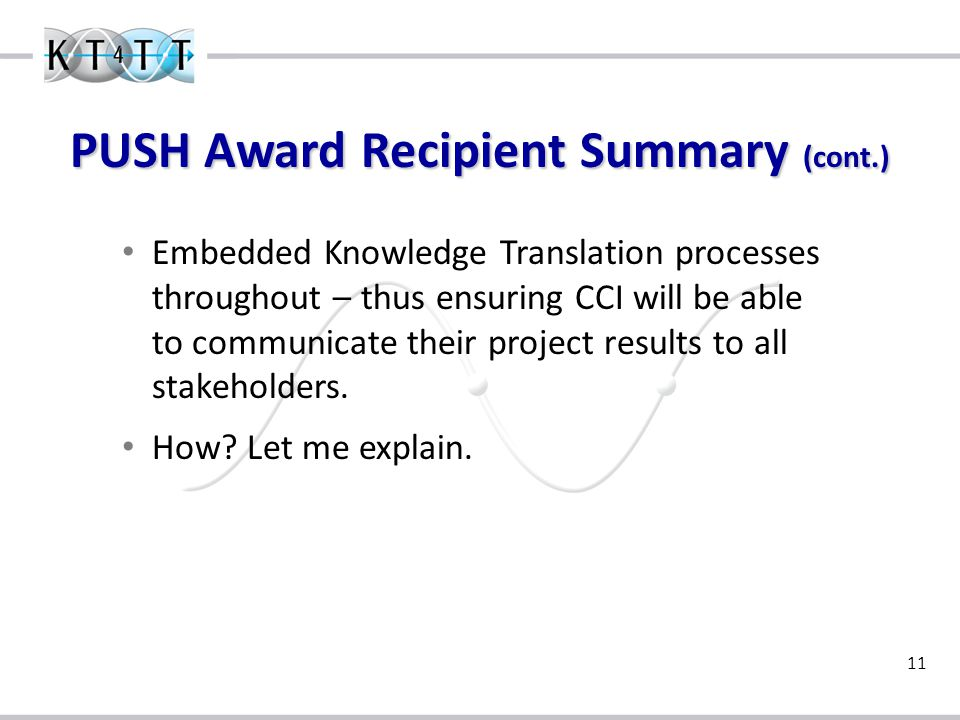 11 PUSH Award Recipient Summary (cont.) Embedded Knowledge Translation processes throughout – thus ensuring CCI will be able to communicate their project results to all stakeholders.