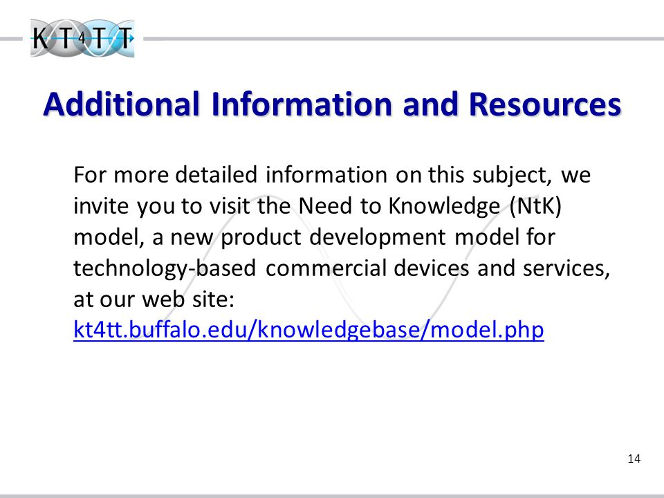 14 For more detailed information on this subject, we invite you to visit the Need to Knowledge (NtK) model, a new product development model for technology-based commercial devices and services, at our web site: kt4tt.buffalo.edu/knowledgebase/model.php kt4tt.buffalo.edu/knowledgebase/model.php Additional Information and Resources