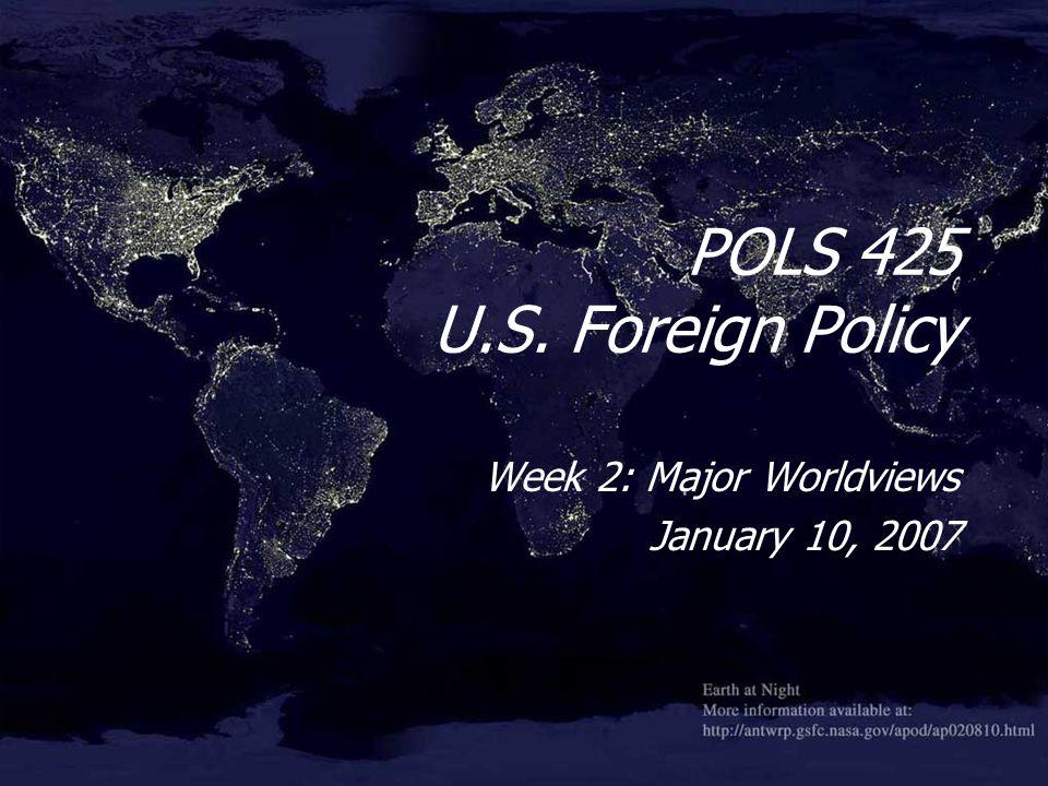 POLS 425 U.S. Foreign Policy Week 2: Major Worldviews January 10, 2007 Week 2: Major Worldviews January 10, 2007