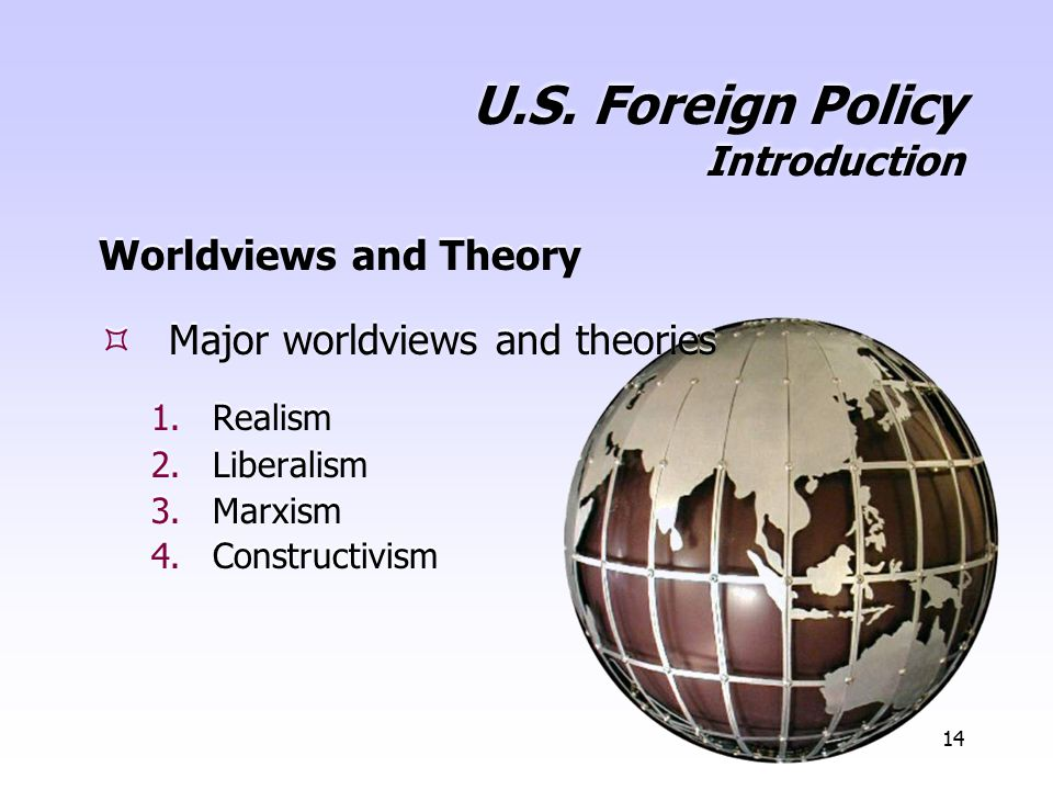 14 U.S. Foreign Policy Introduction Worldviews and Theory  Major worldviews and theories 1.Realism 2.Liberalism 3.Marxism 4.Constructivism Worldviews
