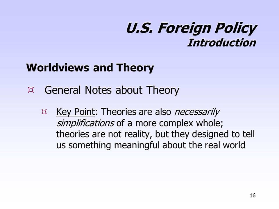 16 U.S. Foreign Policy Introduction Worldviews and Theory  General Notes about Theory  Key Point: Theories are also necessarily simplifications of a