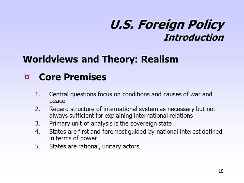 18 U.S. Foreign Policy Introduction Worldviews and Theory: Realism  Core Premises 1.Central questions focus on conditions and causes of war and peace