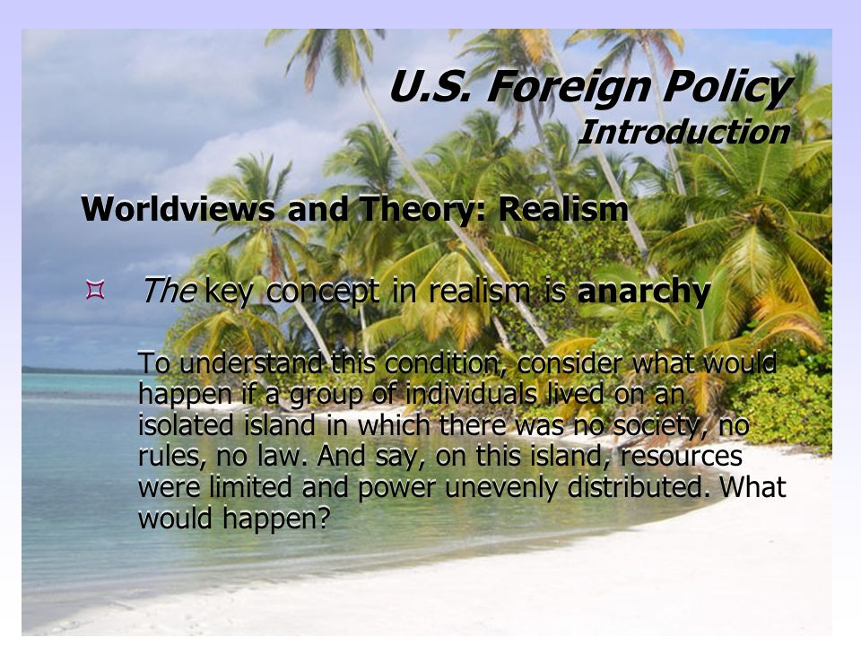 19 U.S. Foreign Policy Introduction Worldviews and Theory: Realism  The key concept in realism is anarchy To understand this condition, consider what