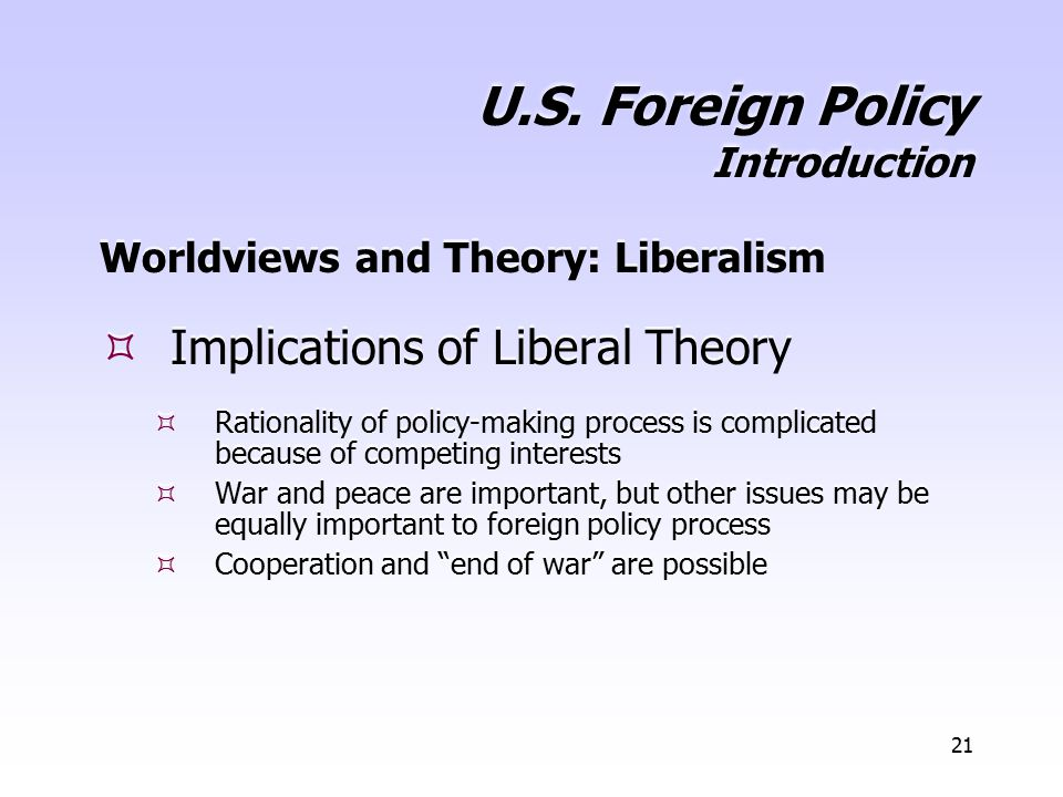 21 U.S. Foreign Policy Introduction Worldviews and Theory: Liberalism  Implications of Liberal Theory  Rationality of policy-making process is compl