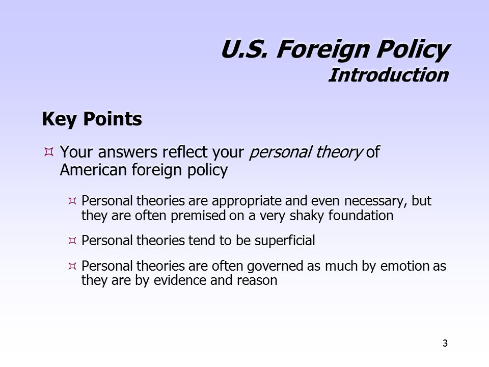 3 U.S. Foreign Policy Introduction Key Points  Your answers reflect your personal theory of American foreign policy  Personal theories are appropria