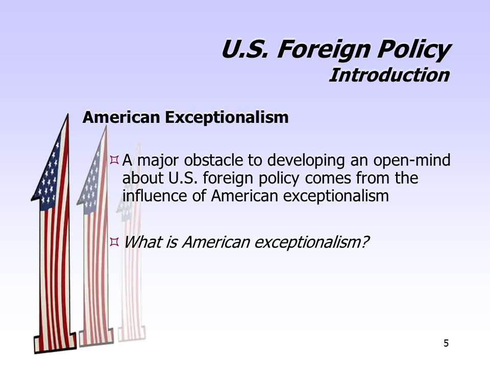 5 U.S. Foreign Policy Introduction American Exceptionalism  A major obstacle to developing an open-mind about U.S. foreign policy comes from the infl