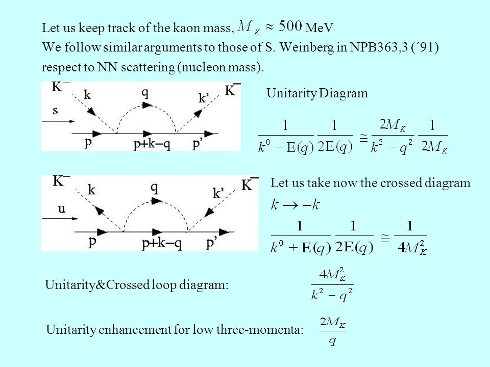 Let us keep track of the kaon mass, MeV We follow similar arguments to those of S. Weinberg in NPB363,3 (´91) respect to NN scattering (nucleon mass).