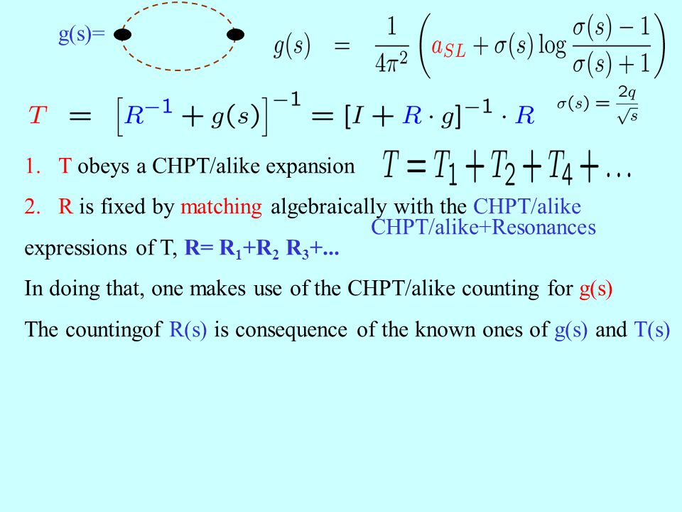 2.R is fixed by matching algebraically with the CHPT/alike CHPT/alike+Resonances expressions of T, R= R 1 +R 2 R 3 +... In doing that, one makes use o