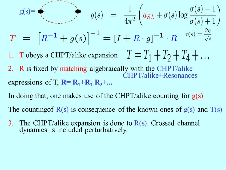 1.T obeys a CHPT/alike expansion 2.R is fixed by matching algebraically with the CHPT/alike CHPT/alike+Resonances expressions of T, R= R 1 +R 2 R 3 +.