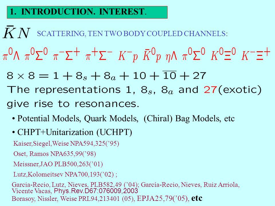 SCATTERING, TEN TWO BODY COUPLED CHANNELS: Potential Models, Quark Models, (Chiral) Bag Models, etc CHPT+Unitarization (UCHPT) Kaiser,Siegel,Weise NPA594,325('95) Oset, Ramos NPA635,99('98) Meissner,JAO PLB500,263('01) Lutz,Kolomeitsev NPA700,193('02) ; Garcia-Recio, Lutz, Nieves, PLB582,49 ('04); García-Recio, Nieves, Ruiz Arriola, Vicente Vacas, Phys.Rev.D67:076009,2003 Borasoy, Nissler, Weise PRL94,213401 (05), EPJA25,79('05), etc 1.