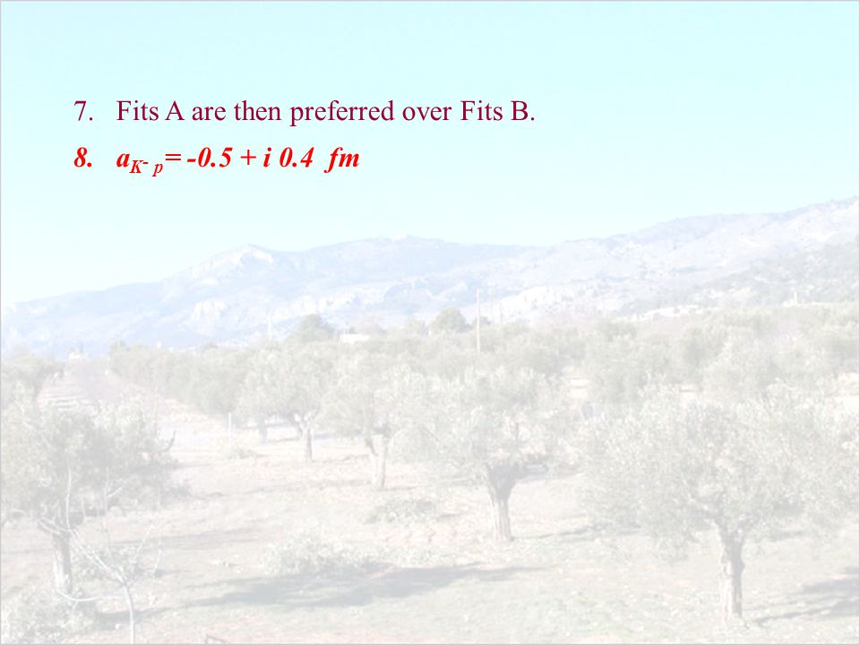 7.Fits A are then preferred over Fits B. 8.a K - p = -0.5 + i 0.4 fm