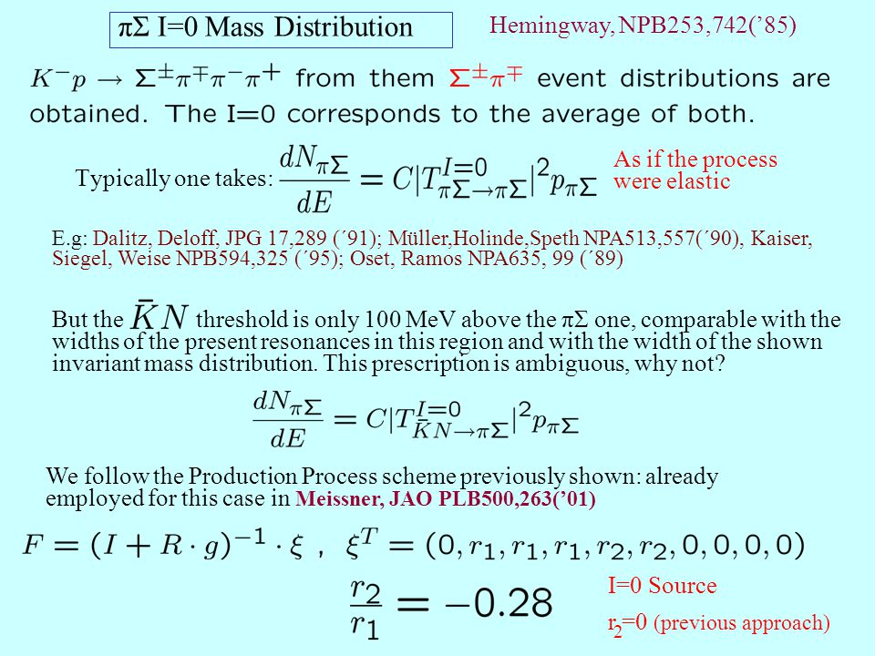 πΣ I=0 Mass Distribution Typically one takes: As if the process were elastic E.g: Dalitz, Deloff, JPG 17,289 (´91); Müller,Holinde,Speth NPA513,557(´90), Kaiser, Siegel, Weise NPB594,325 (´95); Oset, Ramos NPA635, 99 (´89) But the threshold is only 100 MeV above the πΣ one, comparable with the widths of the present resonances in this region and with the width of the shown invariant mass distribution.