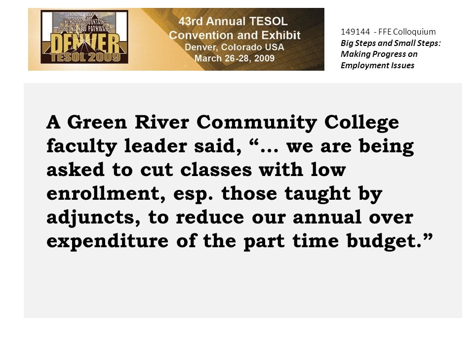 149144 - FFE Colloquium Big Steps and Small Steps: Making Progress on Employment Issues A Green River Community College faculty leader said, … we are being asked to cut classes with low enrollment, esp.
