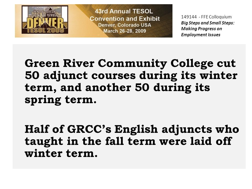 149144 - FFE Colloquium Big Steps and Small Steps: Making Progress on Employment Issues Green River Community College cut 50 adjunct courses during its winter term, and another 50 during its spring term.