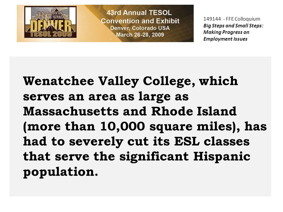 149144 - FFE Colloquium Big Steps and Small Steps: Making Progress on Employment Issues Wenatchee Valley College, which serves an area as large as Massachusetts and Rhode Island (more than 10,000 square miles), has had to severely cut its ESL classes that serve the significant Hispanic population.
