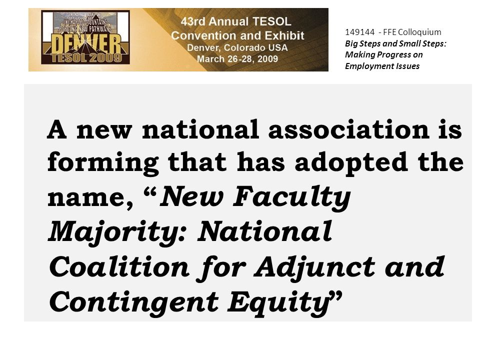 149144 - FFE Colloquium Big Steps and Small Steps: Making Progress on Employment Issues A new national association is forming that has adopted the name, New Faculty Majority: National Coalition for Adjunct and Contingent Equity