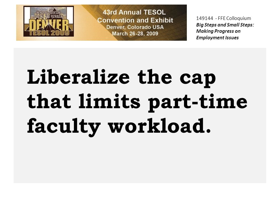 149144 - FFE Colloquium Big Steps and Small Steps: Making Progress on Employment Issues Liberalize the cap that limits part-time faculty workload.