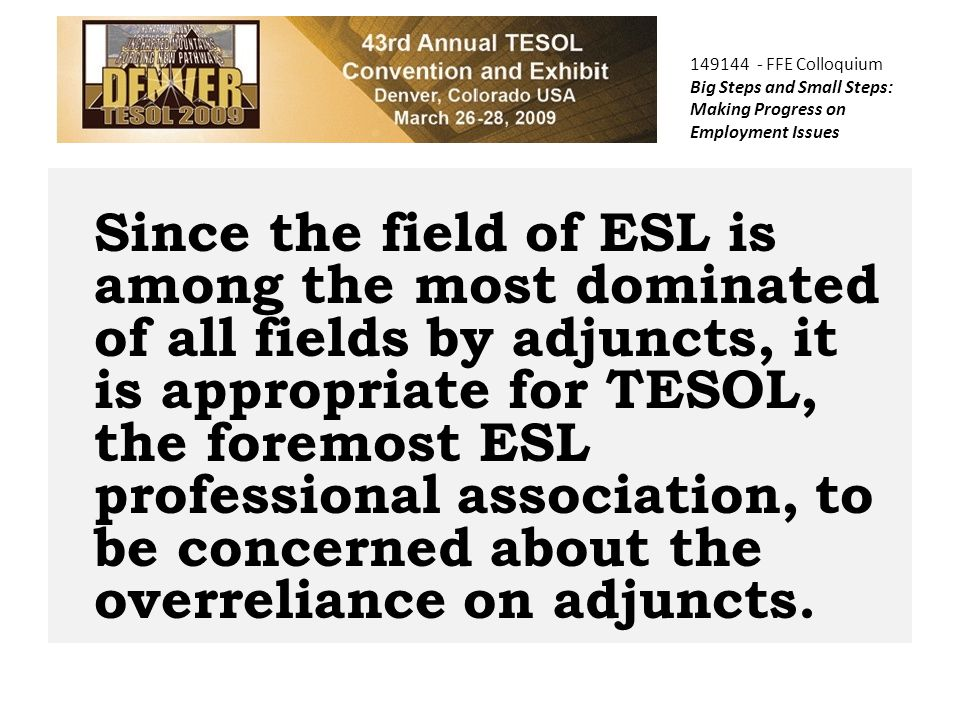 149144 - FFE Colloquium Big Steps and Small Steps: Making Progress on Employment Issues Since the field of ESL is among the most dominated of all fields by adjuncts, it is appropriate for TESOL, the foremost ESL professional association, to be concerned about the overreliance on adjuncts.