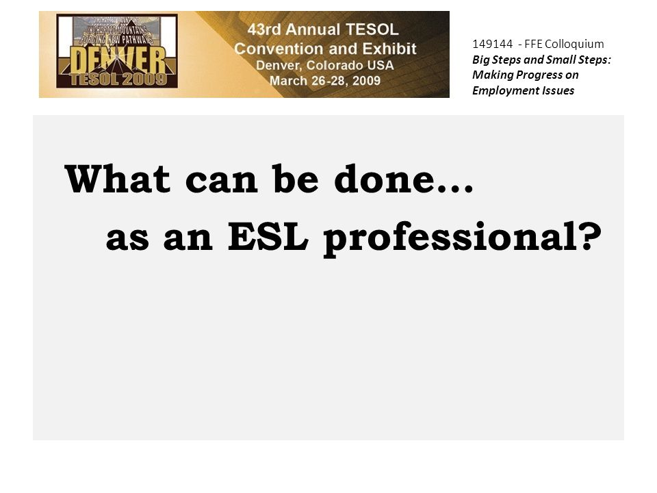 149144 - FFE Colloquium Big Steps and Small Steps: Making Progress on Employment Issues What can be done… as an ESL professional?