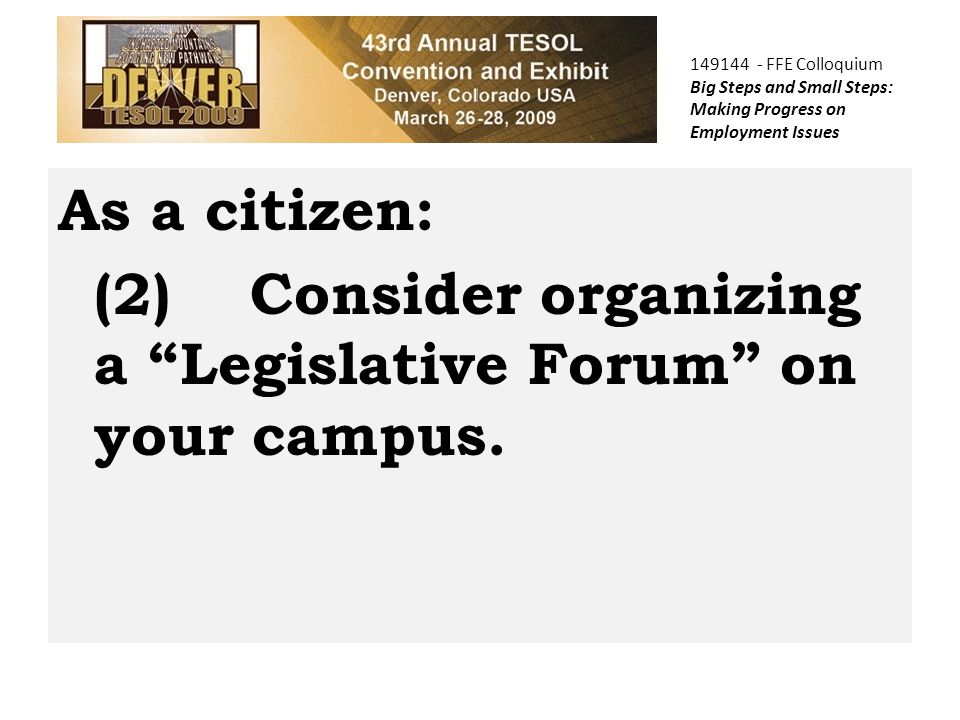 149144 - FFE Colloquium Big Steps and Small Steps: Making Progress on Employment Issues As a citizen: (2)Consider organizing a Legislative Forum on your campus.