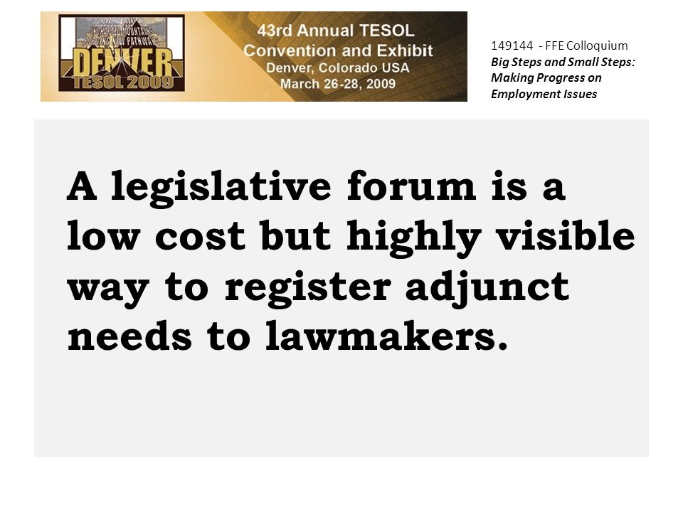 149144 - FFE Colloquium Big Steps and Small Steps: Making Progress on Employment Issues A legislative forum is a low cost but highly visible way to register adjunct needs to lawmakers.