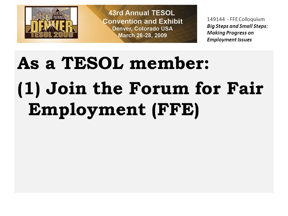 149144 - FFE Colloquium Big Steps and Small Steps: Making Progress on Employment Issues As a TESOL member: (1) Join the Forum for Fair Employment (FFE)