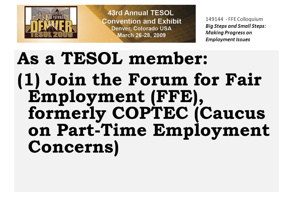 149144 - FFE Colloquium Big Steps and Small Steps: Making Progress on Employment Issues As a TESOL member: (1) Join the Forum for Fair Employment (FFE), formerly COPTEC (Caucus on Part-Time Employment Concerns)